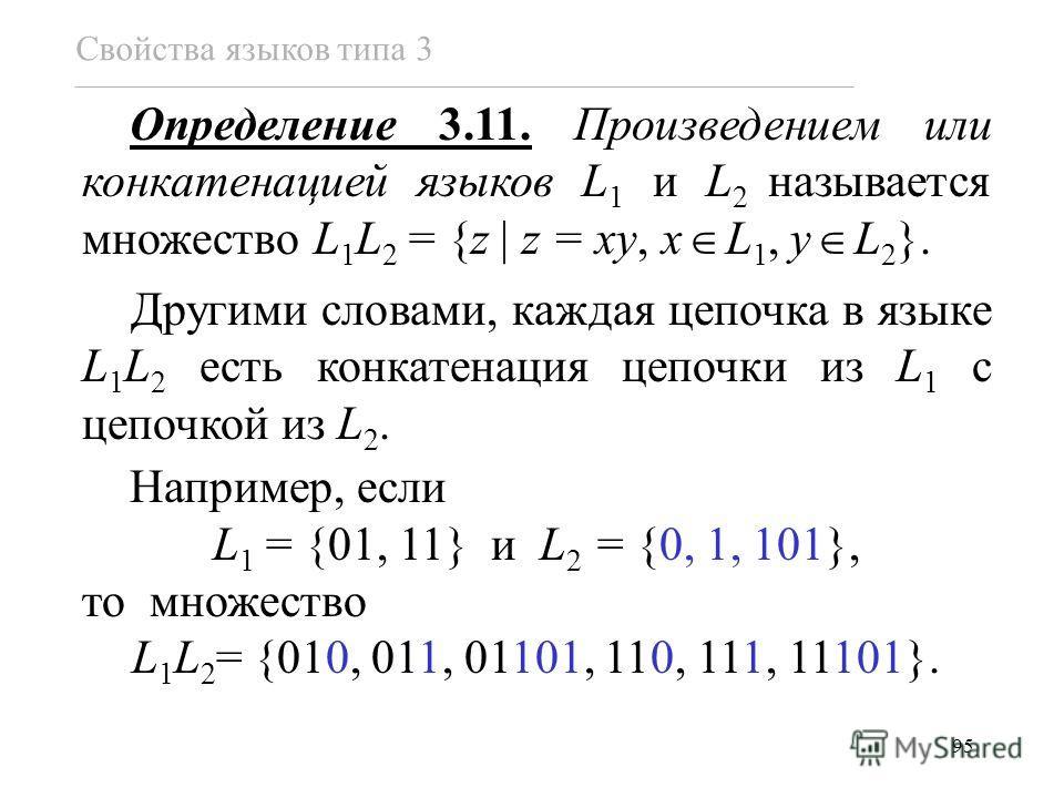 95 Определение 3.11. Произведением или конкатенацией языков L 1 и L 2 называется множество L 1 L 2 = {z z = xy, x L 1, y L 2 }. Другими словами, каждая цепочка в языке L 1 L 2 есть конкатенация цепочки из L 1 с цепочкой из L 2. Например, если L 1 = {