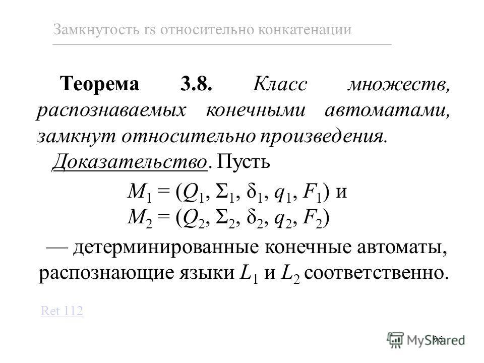 96 Теорема 3.8. Класс множеств, распознаваемых конечными автоматами, замкнут относительно произведения. Доказательство. Пусть M 1 = (Q 1, Σ 1, δ 1, q 1, F 1 ) и M 2 = (Q 2, Σ 2, δ 2, q 2, F 2 ) детерминированные конечные автоматы, распознающие языки