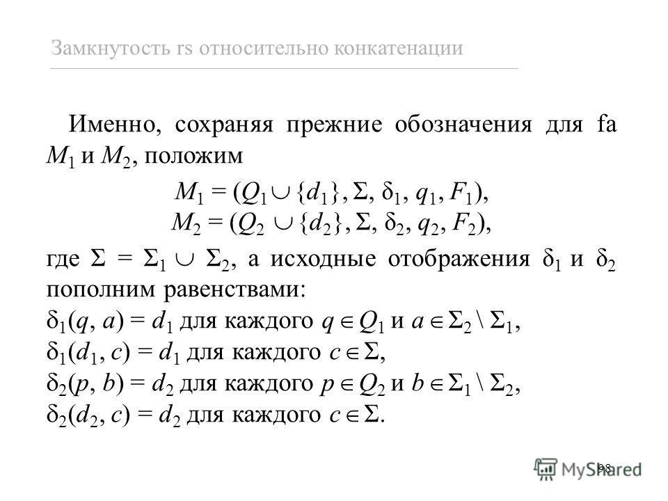 98 Именно, сохраняя прежние обозначения для fa M 1 и M 2, положим M 1 = (Q 1 {d 1 }, Σ, δ 1, q 1, F 1 ), M 2 = (Q 2 {d 2 }, Σ, δ 2, q 2, F 2 ), где Σ = Σ 1 Σ 2, а исходные отображения δ 1 и δ 2 пополним равенствами: 1 (q, a) = d 1 для каждого q Q 1 и