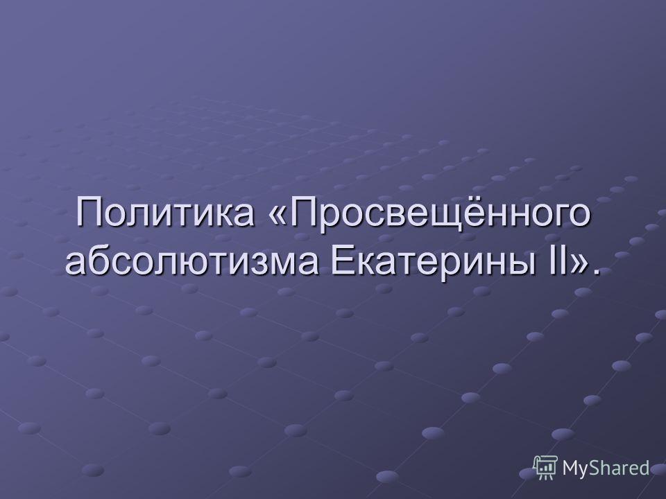 Политика «Просвещённого абсолютизма Екатерины II».