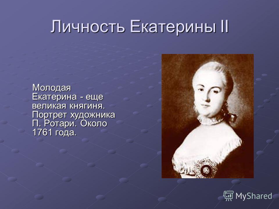 Личность Екатерины II Молодая Екатерина - еще великая княгиня. Портрет художника П. Ротари. Около 1761 года. Молодая Екатерина - еще великая княгиня. Портрет художника П. Ротари. Около 1761 года.