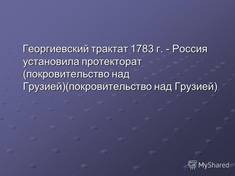 Георгиевский трактат 1783 г. - Россия установила протекторат (покровительство над Грузией)(покровительство над Грузией) Георгиевский трактат 1783 г. - Россия установила протекторат (покровительство над Грузией)(покровительство над Грузией)