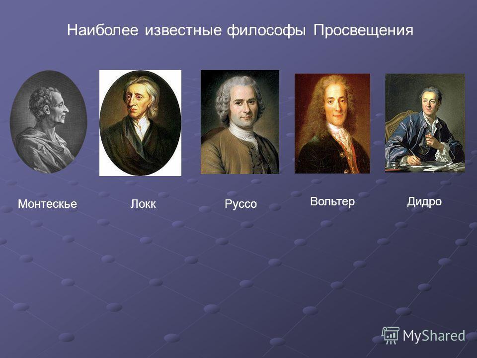МонтескьеЛоккРуссо ДидроВольтер Наиболее известные философы Просвещения