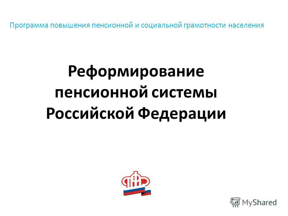 Программа повышения пенсионной и социальной грамотности населения Реформирование пенсионной системы Российской Федерации