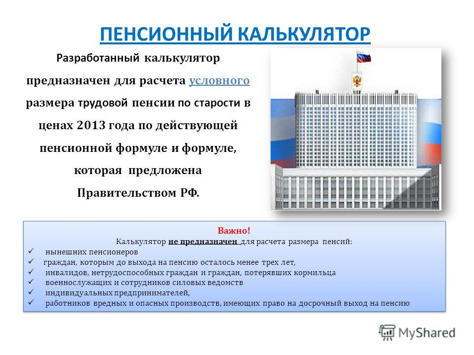 Разработанный калькулятор предназначен для расчета условного размера трудовой пенсии по старости в ценах 2013 года по действующей пенсионной формуле и формуле, которая предложена Правительством РФ. Важно! Калькулятор не предназначен для расчета разме