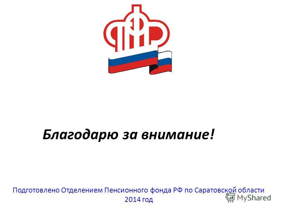Благодарю за внимание! Подготовлено Отделением Пенсионного фонда РФ по Саратовской области 2014 год