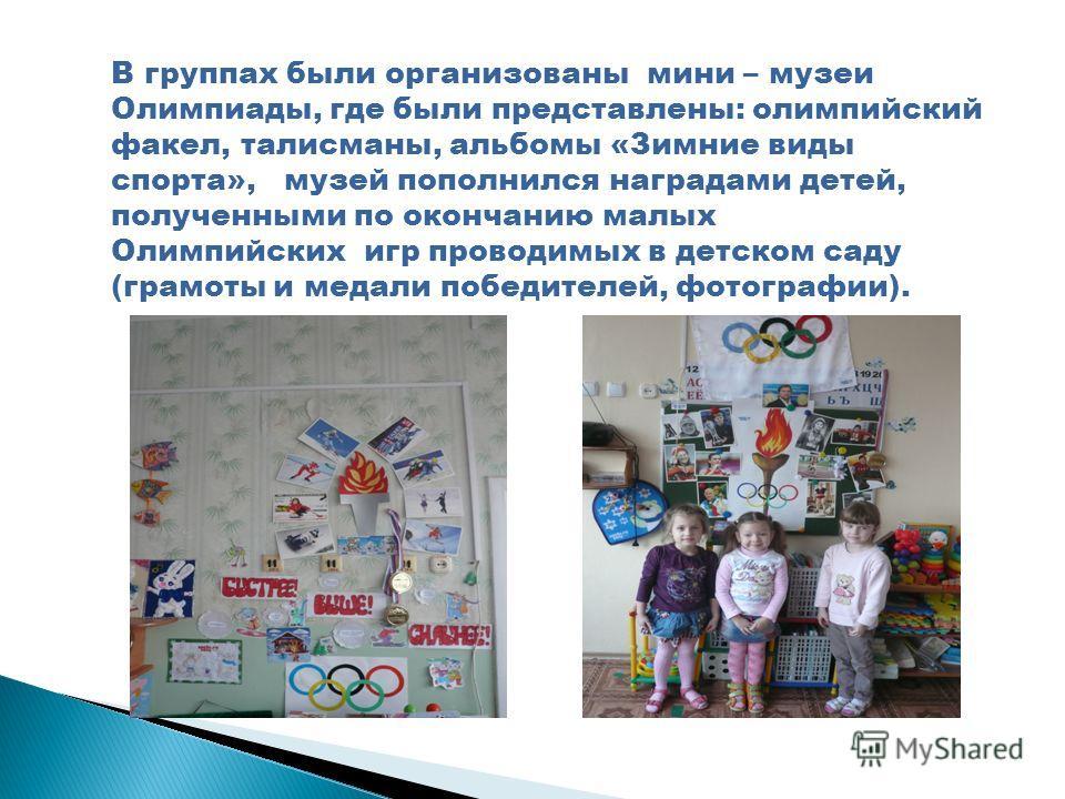 В группах были организованы мини – музеи Олимпиады, где были представлены: олимпийский факел, талисманы, альбомы «Зимние виды спорта», музей пополнился наградами детей, полученными по окончанию малых Олимпийских игр проводимых в детском саду (грамоты