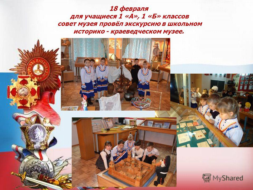 18 февраля для учащиеся 1 «А», 1 «Б» классов совет музея провёл экскурсию в школьном историко - краеведческом музее.