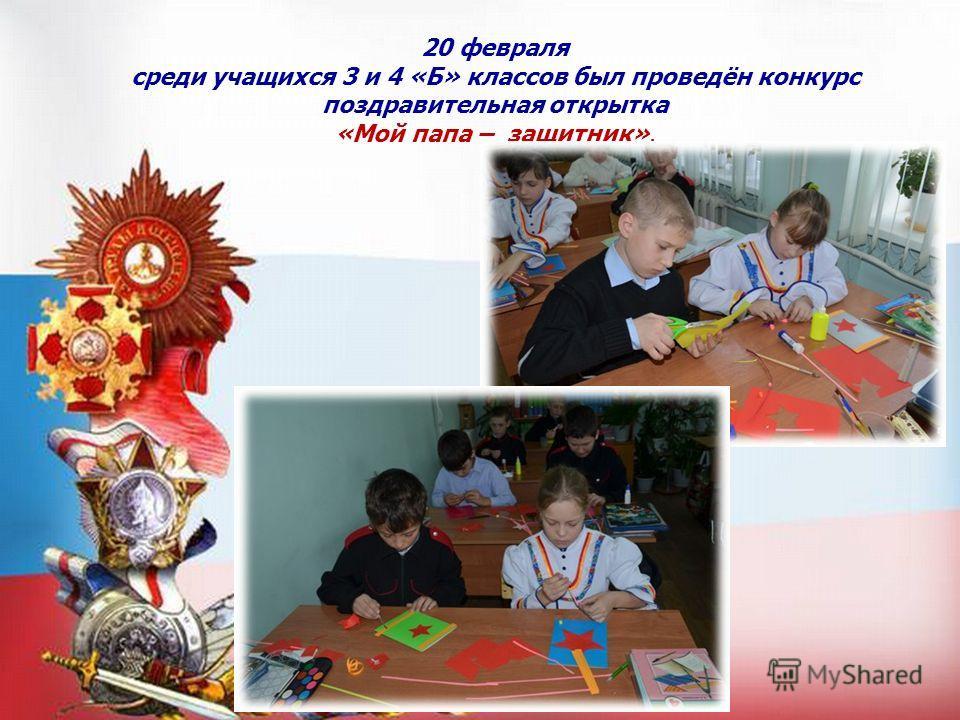 20 февраля среди учащихся 3 и 4 «Б» классов был проведён конкурс поздравительная открытка «Мой папа – защитник».