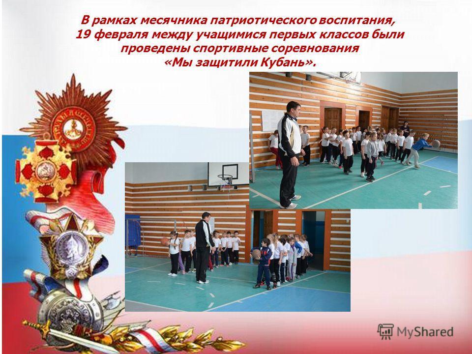 В рамках месячника патриотического воспитания, 19 февраля между учащимися первых классов были проведены спортивные соревнования «Мы защитили Кубань».
