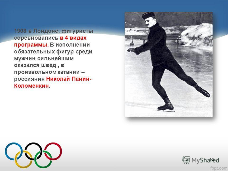 1908 в Лондоне: фигуристы соревновались в 4 видах программы. В исполнении обязательных фигур среди мужчин сильнейшим оказался швед, в произвольном катании – россиянин Николай Панин- Коломенкин. 13