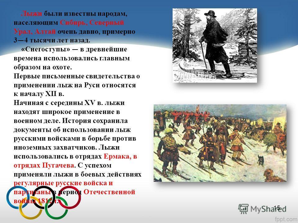 Лыжи были известны народам, населяющим Сибирь, Северный Урал, Алтай очень давно, примерно 3 4 тысячи лет назад. « Снегоступы » в древнейшие времена использовались главным образом на охоте. Первые письменные свидетельства о применении лыж на Руси отно