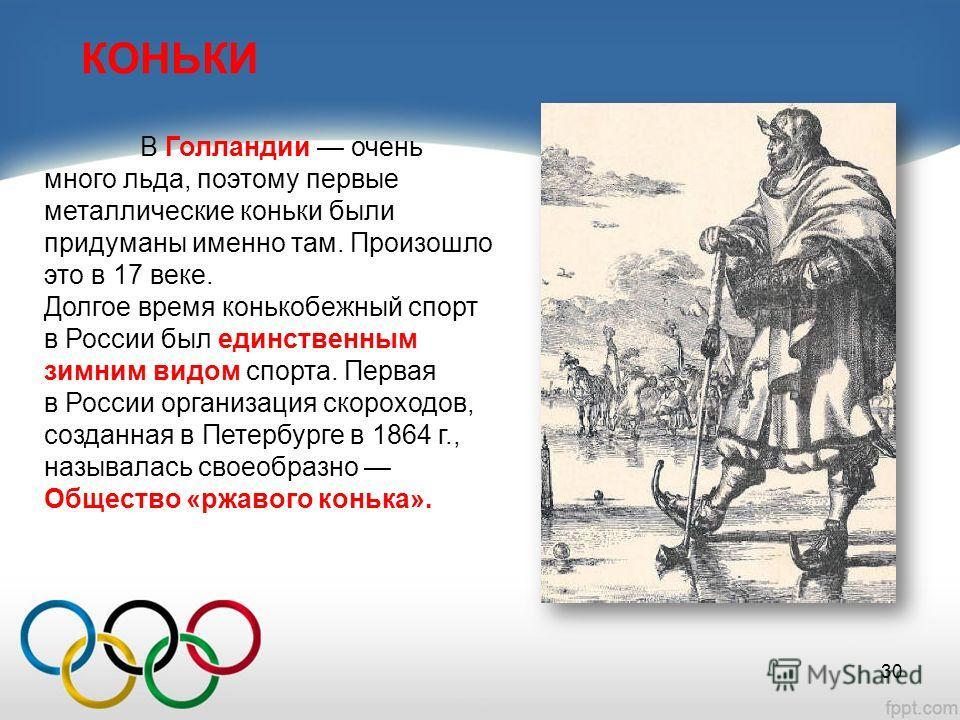 КОНЬКИ В Голландии очень много льда, поэтому первые металлические коньки были придуманы именно там. Произошло это в 17 веке. Долгое время конькобежный спорт в России был единственным зимним видом спорта. Первая в России организация скороходов, создан