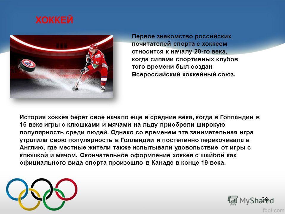 ХОККЕЙ Первое знакомство российских почитателей спорта с хоккеем относится к началу 20-го века, когда силами спортивных клубов того времени был создан Всероссийский хоккейный союз. История хоккея берет свое начало еще в средние века, когда в Голланди