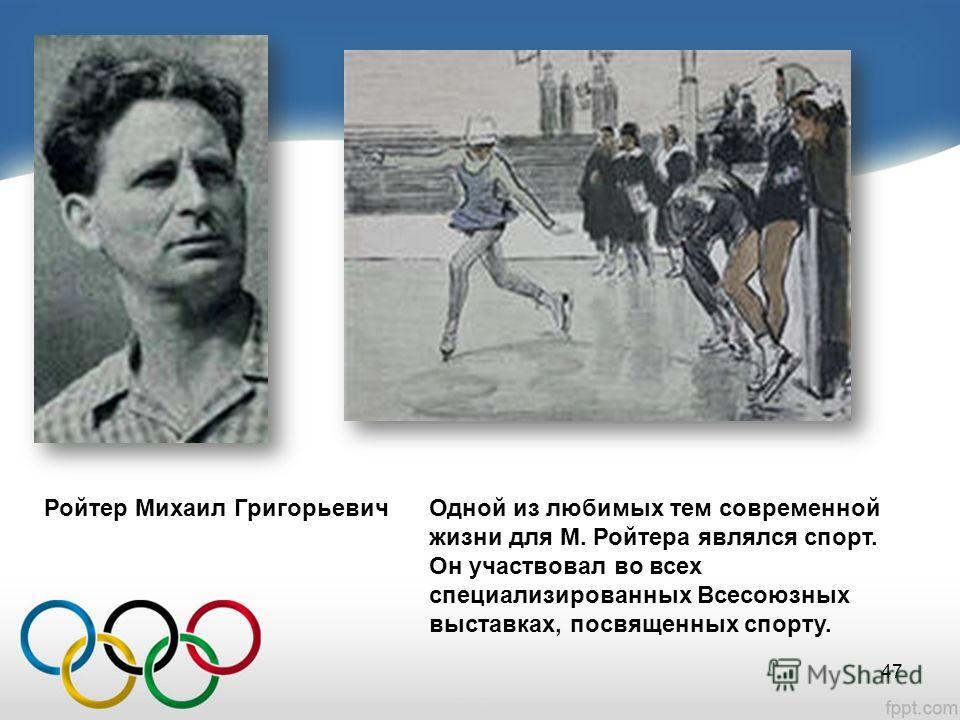 Ройтер Михаил Григорьевич Одной из любимых тем современной жизни для М. Ройтера являлся спорт. Он участвовал во всех специализированных Всесоюзных выставках, посвященных спорту. 47