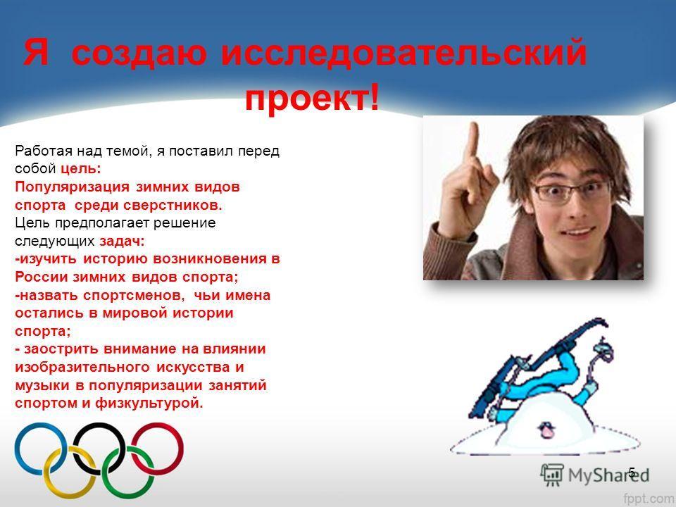 Я создаю исследовательский проект! Работая над темой, я поставил перед собой цель: Популяризация зимних видов спорта среди сверстников. Цель предполагает решение следующих задач: -изучить историю возникновения в России зимних видов спорта; -назвать с
