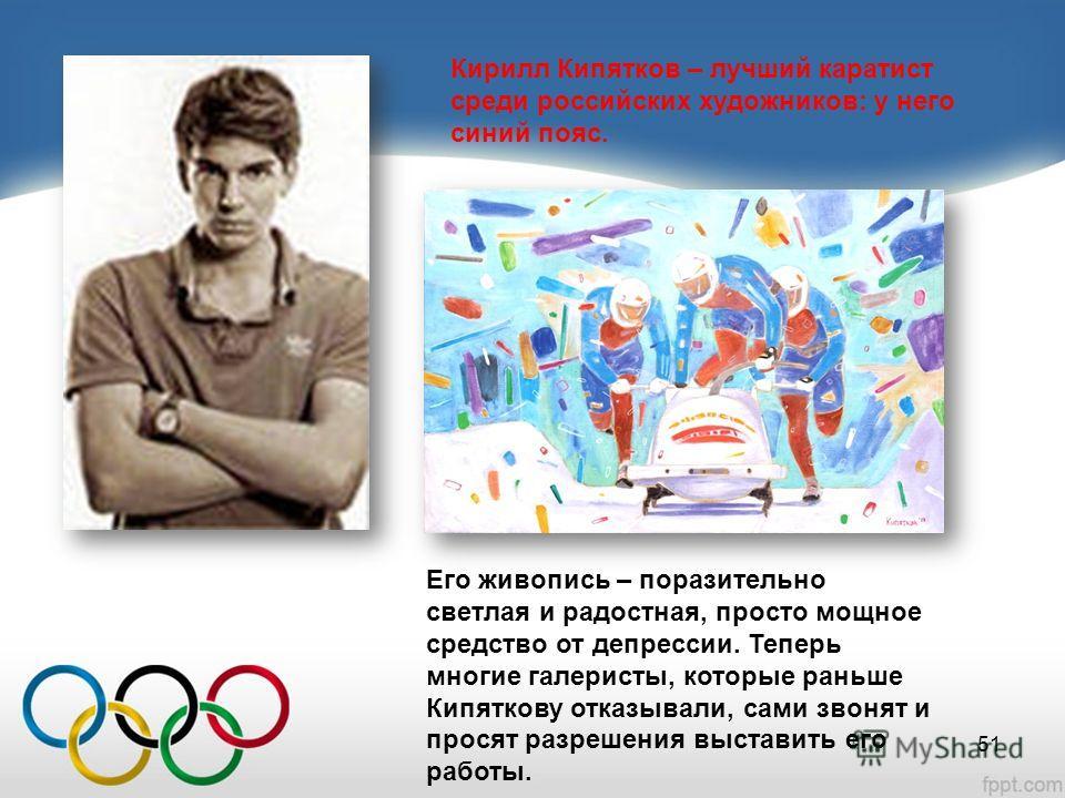 Кирилл Кипятков – лучший каратист среди российских художников: у него синий пояс. Его живопись – поразительно светлая и радостная, просто мощное средство от депрессии. Теперь многие галеристы, которые раньше Кипяткову отказывали, сами звонят и просят