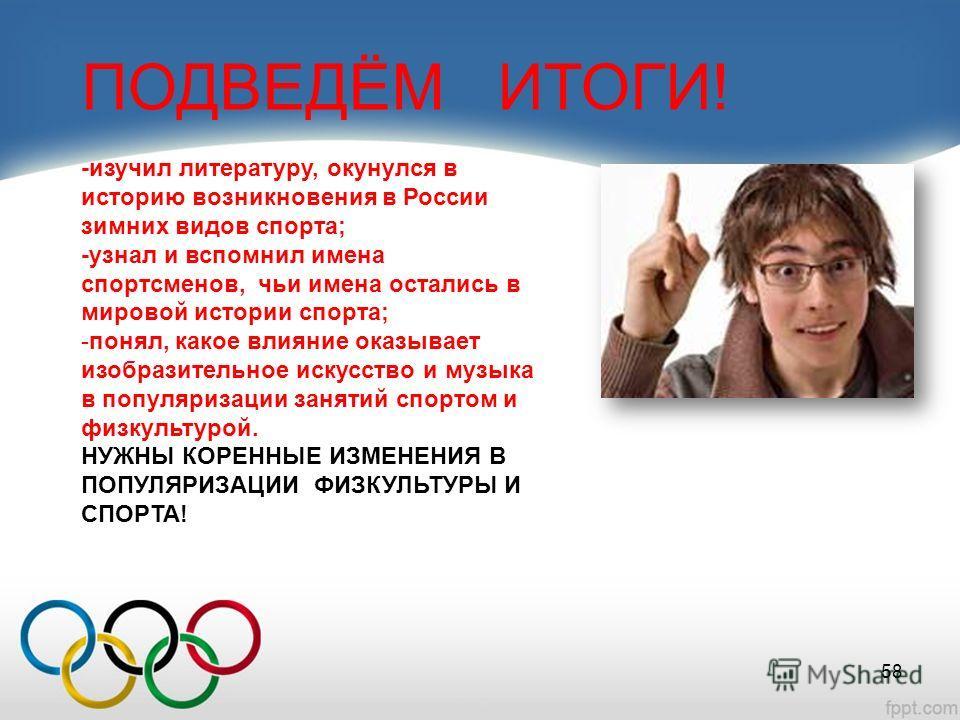 ПОДВЕДЁМ ИТОГИ! -изучил литературу, окунулся в историю возникновения в России зимних видов спорта; -узнал и вспомнил имена спортсменов, чьи имена остались в мировой истории спорта; -понял, какое влияние оказывает изобразительное искусство и музыка в