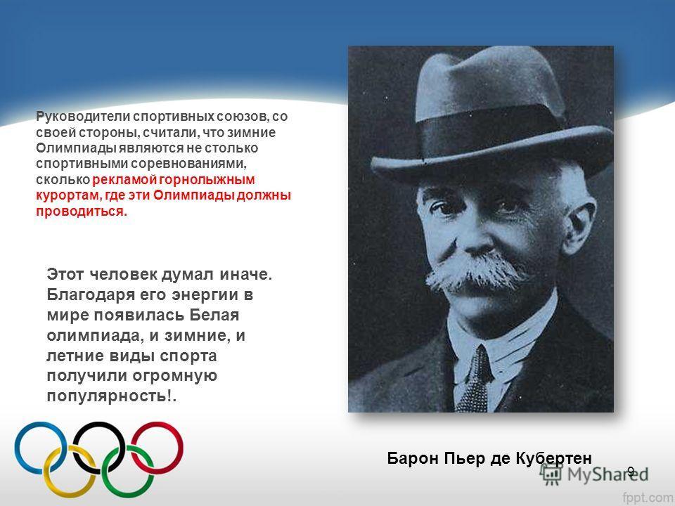 Руководители спортивных союзов, со своей стороны, считали, что зимние Олимпиады являются не столько спортивными соревнованиями, сколько рекламой горнолыжным курортам, где эти Олимпиады должны проводиться. Этот человек думал иначе. Благодаря его энерг