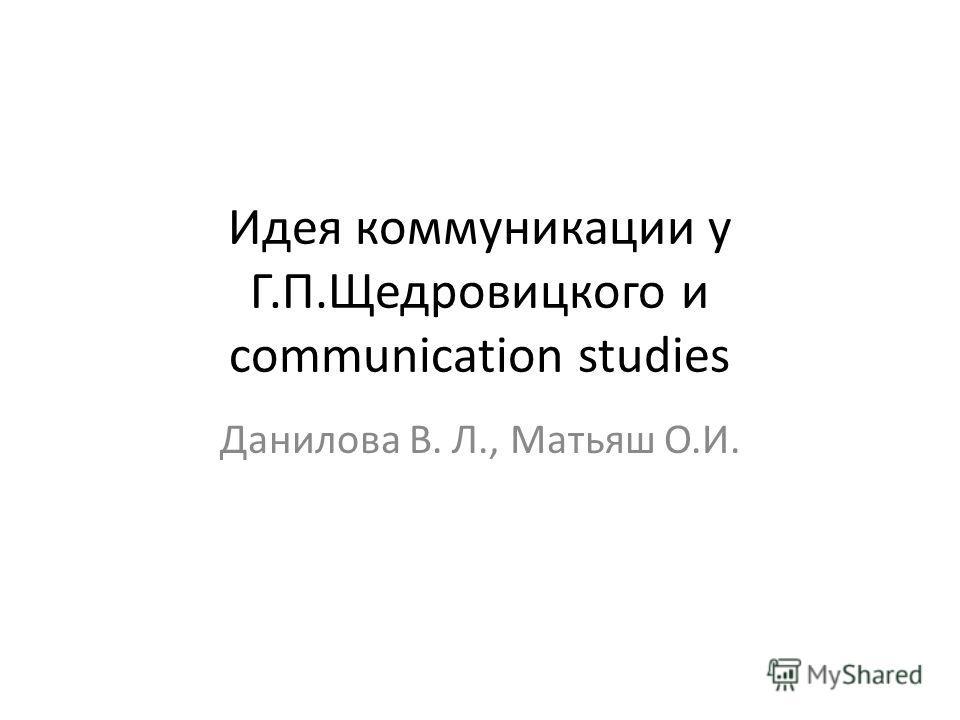 Идея коммуникации у Г.П.Щедровицкого и communication studies Данилова В. Л., Матьяш О.И.