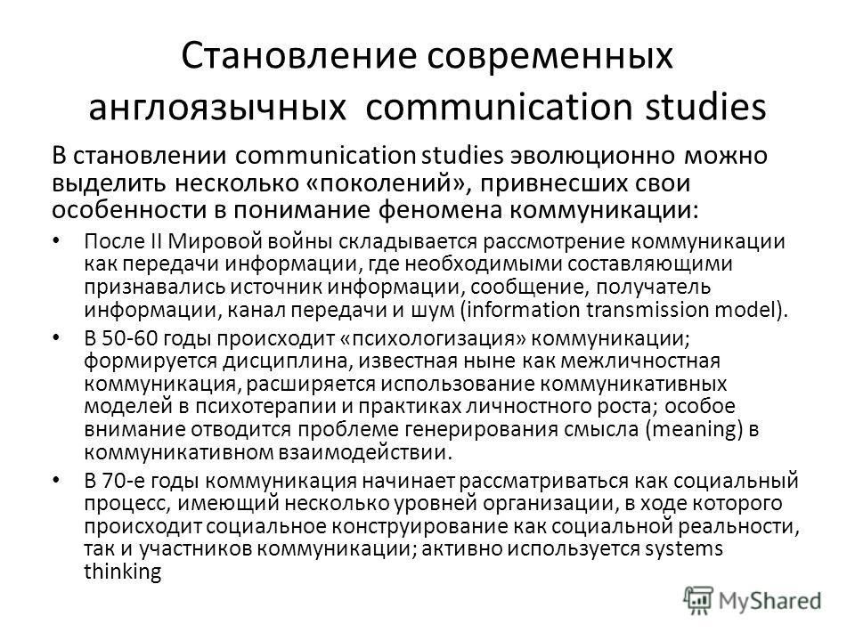 Становление современных англоязычных communication studies В становлении communication studies эволюционно можно выделить несколько «поколений», привнесших свои особенности в понимание феномена коммуникации: После II Мировой войны складывается рассмо