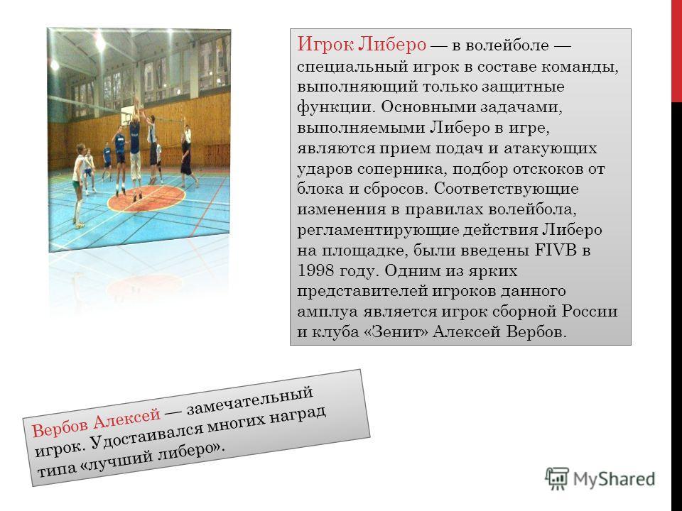 Игрок Либеро в волейболе специальный игрок в составе команды, выполняющий только защитные функции. Основными задачами, выполняемыми Либеро в игре, являются прием подач и атакующих ударов соперника, подбор отскоков от блока и сбросов. Соответствующие