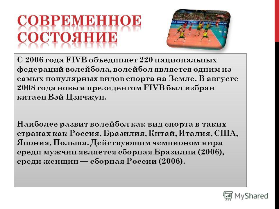 С 2006 года FIVB объединяет 220 национальных федераций волейбола, волейбол является одним из самых популярных видов спорта на Земле. В августе 2008 года новым президентом FIVB был избран китаец Вэй Цзичжун. Наиболее развит волейбол как вид спорта в т