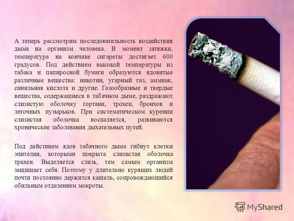 А теперь рассмотрим последовательность воздействия дыма на организм человека. В момент затяжки, температура на кончике сигареты достигает 600 градусов. Под действием высокой температуры из табака и папиросной бумаги образуются ядовитые различные веще