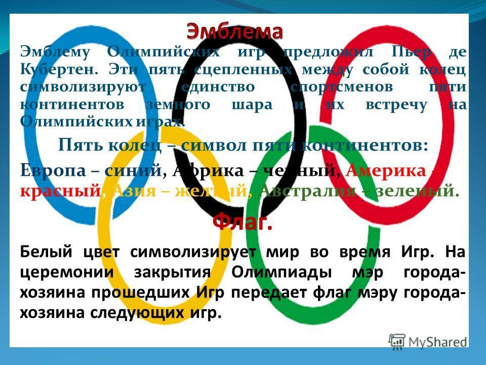 Эмблему Олимпийских игр предложил Пьер де Кубертен. Эти пять сцепленных между собой колец символизируют единство спортсменов пяти континентов земного шара и их встречу на Олимпийских играх. Пять колец – символ пяти континентов: Европа – синий, Африка