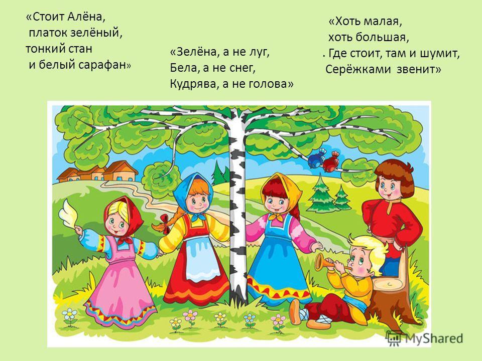 «Стоит Алёна, платок зелёный, тонкий стан и белый сарафан ». «Хоть малая, хоть большая, Где стоит, там и шумит, Серёжками звенит» «Зелёна, а не луг, Бела, а не снег, Кудрява, а не голова»