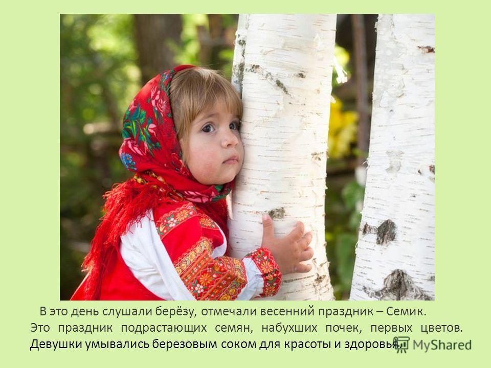 В это день слушали берёзу, отмечали весенний праздник – Семик. Это праздник подрастающих семян, набухших почек, первых цветов. Девушки умывались березовым соком для красоты и здоровья.
