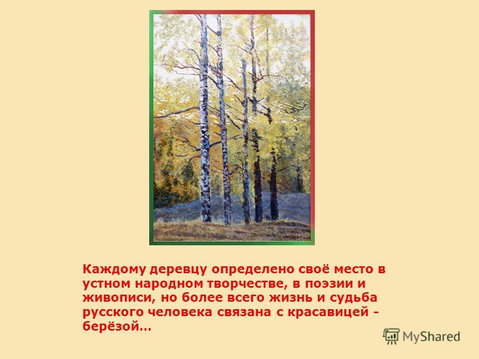 Каждому деревцу определено своё место в устном народном творчестве, в поэзии и живописи, но более всего жизнь и судьба русского человека связана с красавицей - берёзой…