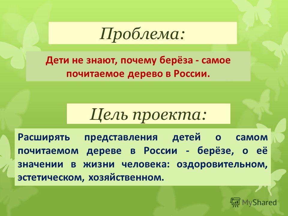 Проблема: Дети не знают, почему берёза - самое почитаемое дерево в России. Цель проекта:. Расширять представления детей о самом почитаемом дереве в России - берёзе, о её значении в жизни человека: оздоровительном, эстетическом, хозяйственном.