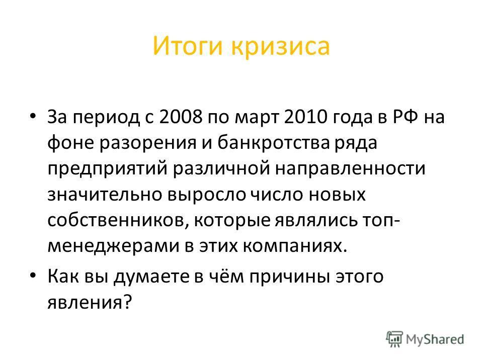 Итоги кризиса За период с 2008 по март 2010 года в РФ на фоне разорения и банкротства ряда предприятий различной направленности значительно выросло число новых собственников, которые являлись топ- менеджерами в этих компаниях. Как вы думаете в чём пр