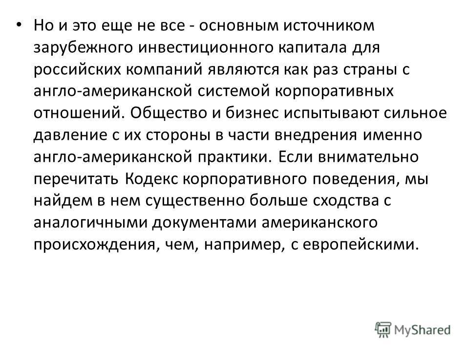 Но и это еще не все - основным источником зарубежного инвестиционного капитала для российских компаний являются как раз страны с англо-американской системой корпоративных отношений. Общество и бизнес испытывают сильное давление с их стороны в части в