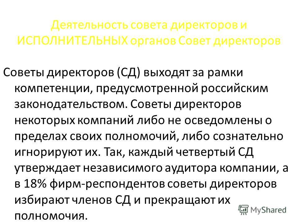 Деятельность совета директоров и ИСПОЛНИТЕЛЬНЫХ органов Совет директоров Советы директоров (СД) выходят за рамки компетенции, предусмотренной российским законодательством. Советы директоров некоторых компаний либо не осведомлены о пределах своих полн
