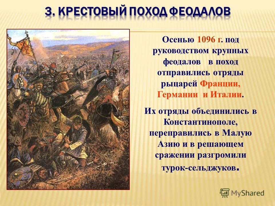 Осенью 1096 г. под руководством крупных феодалов в поход отправились отряды рыцарей Франции, Германии и Италии. Их отряды объединились в Константинополе, переправились в Малую Азию и в решающем сражении разгромили турок-сельджуков.