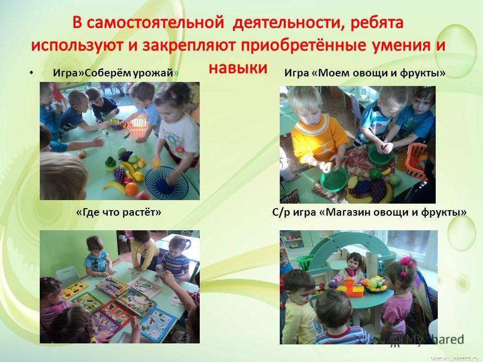 Игра»Соберём урожай» Игра «Моем овощи и фрукты» «Где что растёт» С/р игра «Магазин овощи и фрукты»