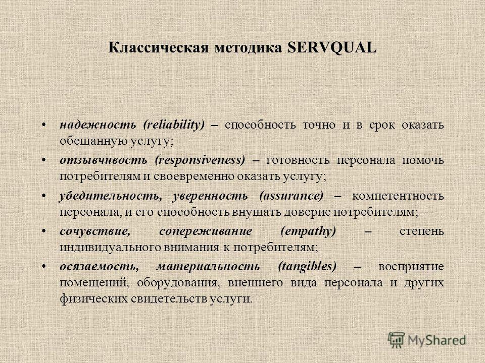 Классическая методика SERVQUAL надежность (reliability) – способность точно и в срок оказать обещанную услугу; отзывчивость (responsiveness) – готовность персонала помочь потребителям и своевременно оказать услугу; убедительность, уверенность (assura