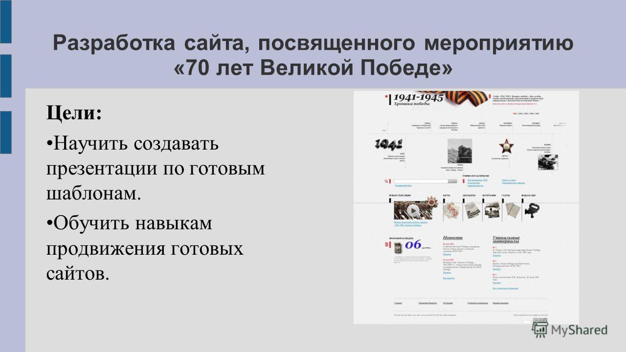 Разработка сайта, посвященного мероприятию «70 лет Великой Победе» Цели: Научить создавать презентации по готовым шаблонам. Обучить навыкам продвижения готовых сайтов.