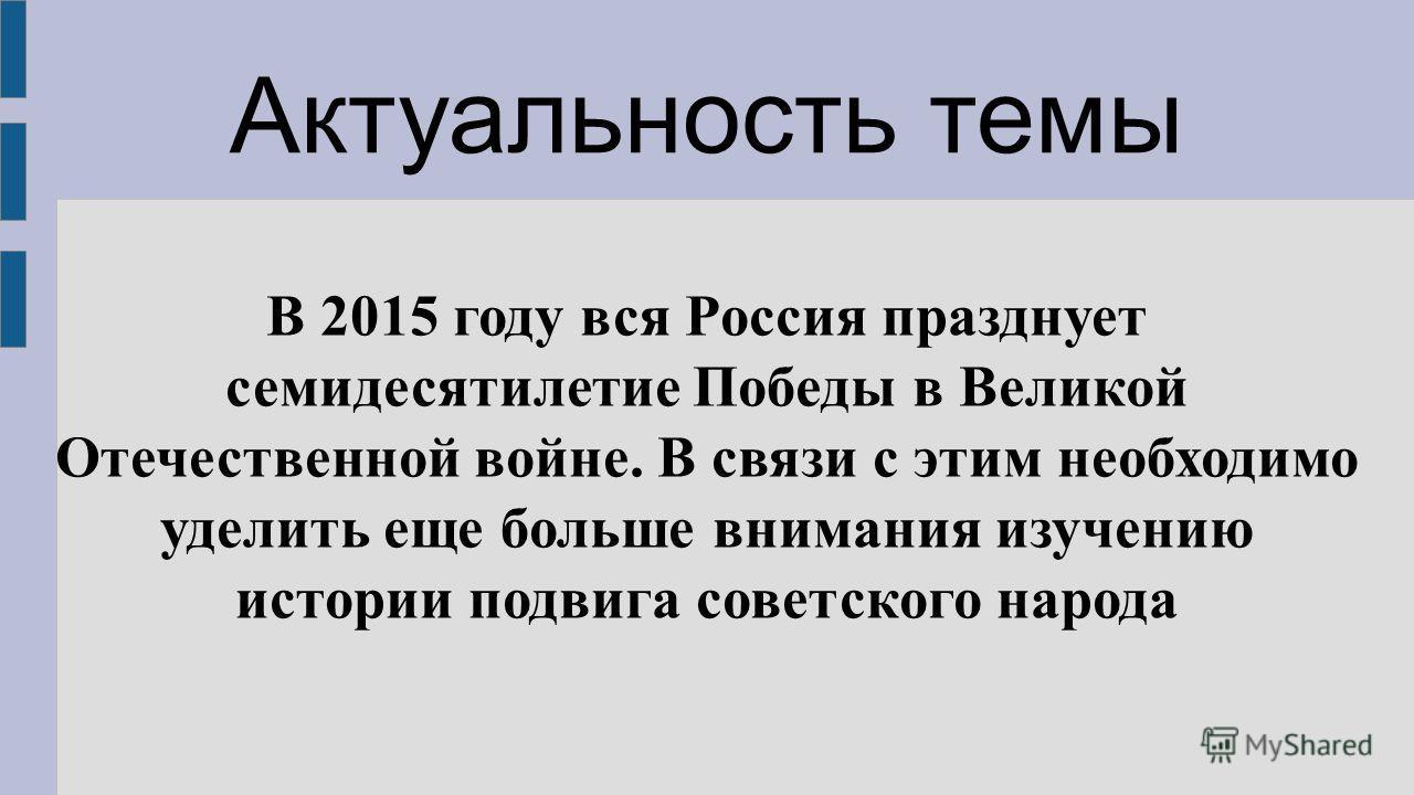 Актуальность темы В 2015 году вся Россия празднует семидесятилетие Победы в Великой Отечественной войне. В связи с этим необходимо уделить еще больше внимания изучению истории подвига советского народа