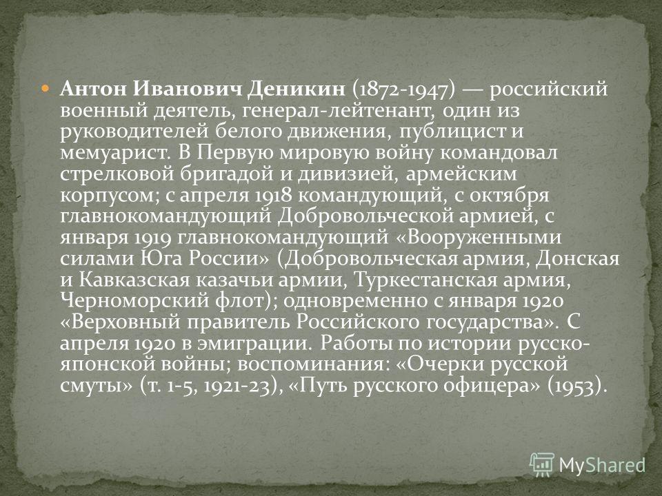 Антон Иванович Деникин (1872-1947) российский военный деятель, генерал-лейтенант, один из руководителей белого движения, публицист и мемуарист. В Первую мировую войну командовал стрелковой бригадой и дивизией, армейским корпусом; с апреля 1918 команд