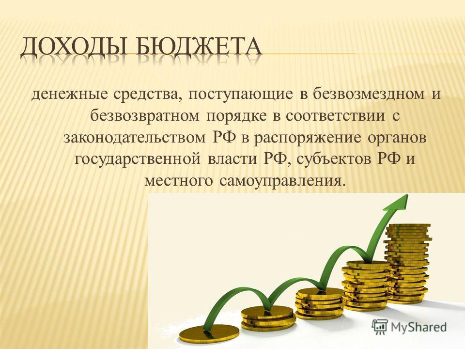 денежные средства, поступающие в безвозмездном и безвозвратном порядке в соответствии с законодательством РФ в распоряжение органов государственной власти РФ, субъектов РФ и местного самоуправления.