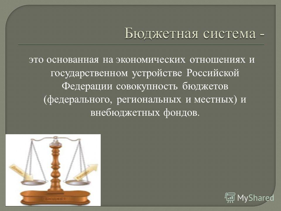 это основанная на экономических отношениях и государственном устройстве Российской Федерации совокупность бюджетов (федерального, региональных и местных) и внебюджетных фондов.