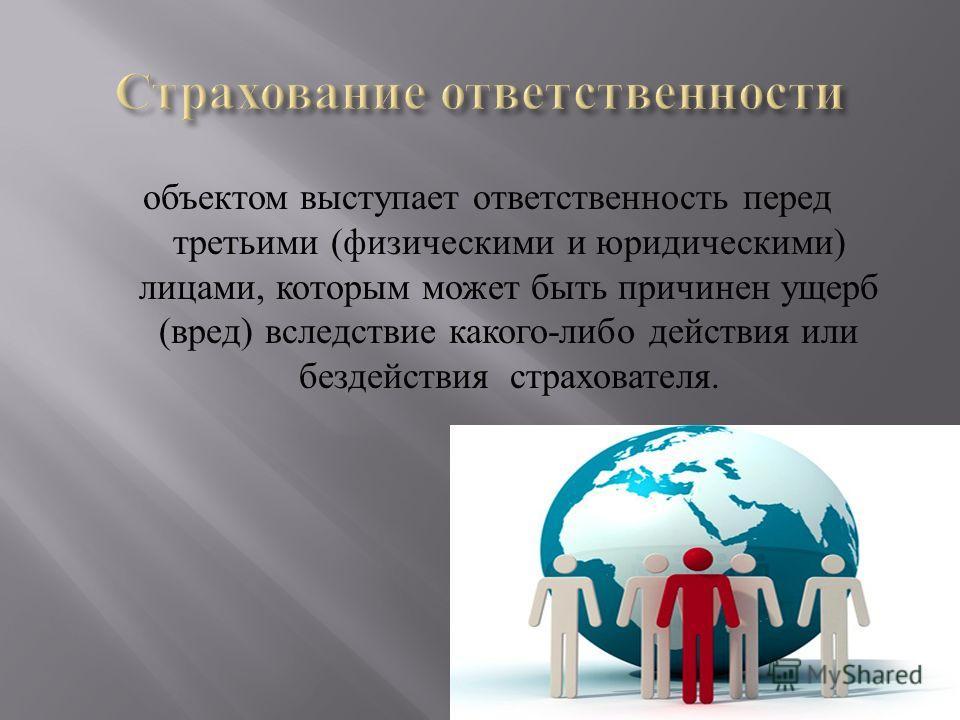 объектом выступает ответственность перед третьими ( физическими и юридическими ) лицами, которым может быть причинен ущерб ( вред ) вследствие какого - либо действия или бездействия страхователя.