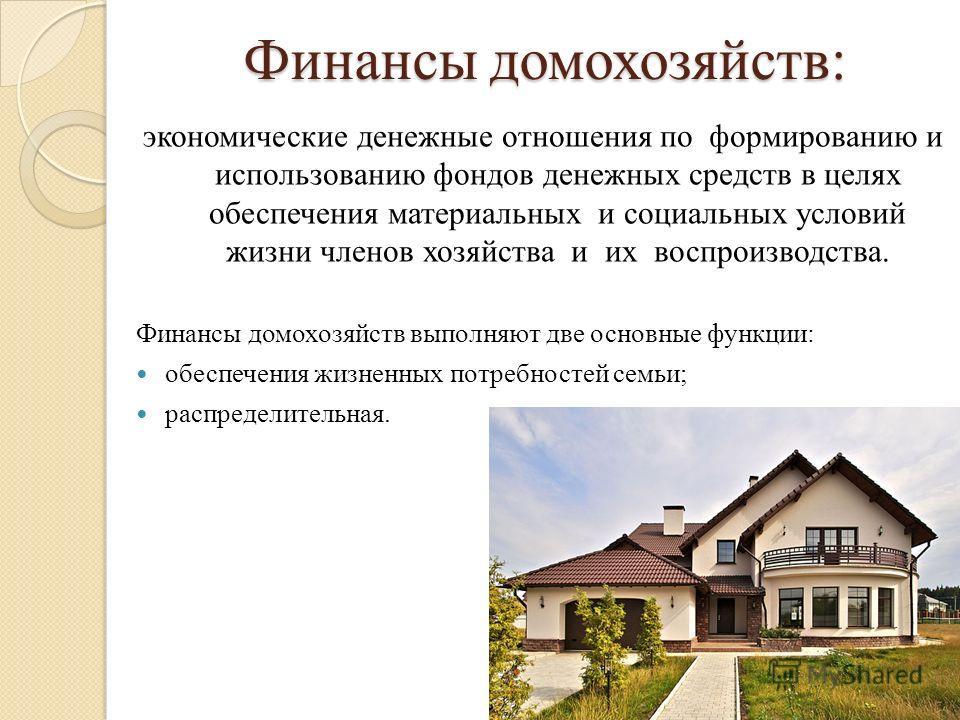 Финансы домохозяйств: экономические денежные отношения по формированию и использованию фондов денежных средств в целях обеспечения материальных и социальных условий жизни членов хозяйства и их воспроизводства. Финансы домохозяйств выполняют две основ