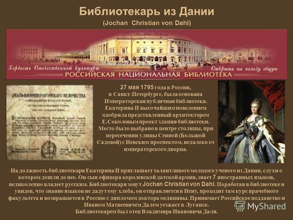 Библиотекарь из Дании (Jochan Christian von Dahl) 27 мая 1795 года в России, в Санкт-Петербурге, была основана Императорская публичная библиотека. Екатерина II высочайшим повелением одобрила представленный архитектором Е.Соколовым проект здания библи
