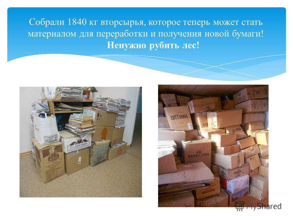 Собрали 1840 кг вторсырья, которое теперь может стать материалом для переработки и получения новой бумаги! Ненужно рубить лес!