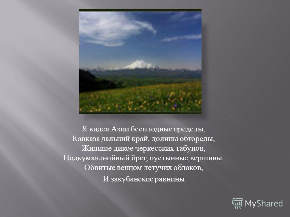 Я видел Азии бесплодные пределы, Кавказа дальний край, долины обгорелы, Жилище дикое черкесских табунов, Подкумка знойный брег, пустынные вершины. Обвитые венцом летучих облаков, И закубанские равнины