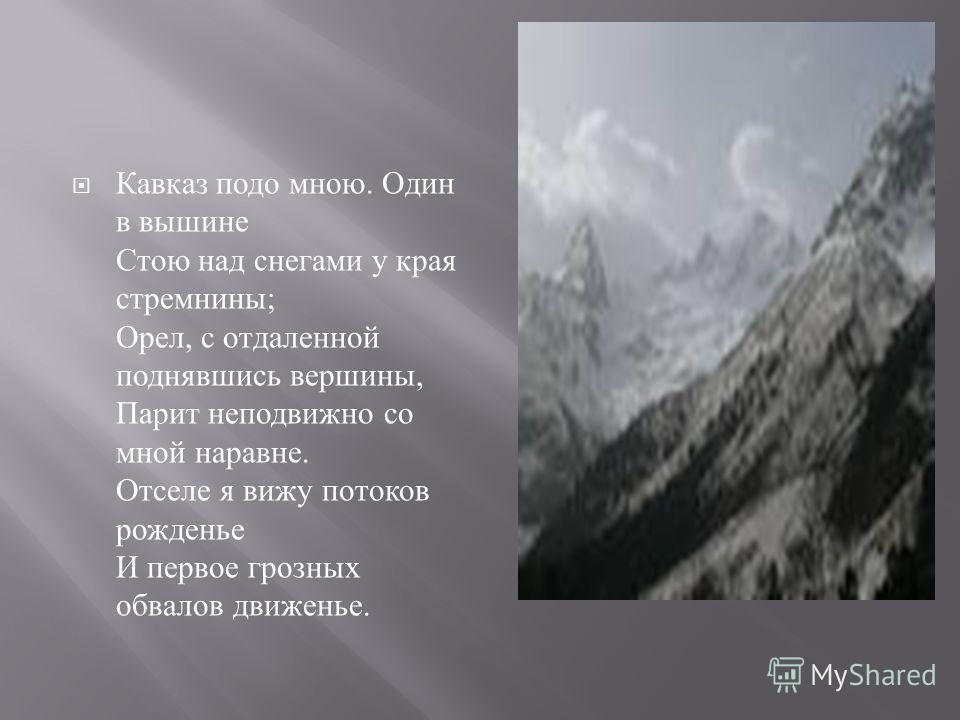 Кавказ подо мною. Один в вышине Стою над снегами у края стремнины ; Орел, с отдаленной поднявшись вершины, Парит неподвижно со мной наравне. Отселе я вижу потоков рожденье И первое грозных обвалов движенье.